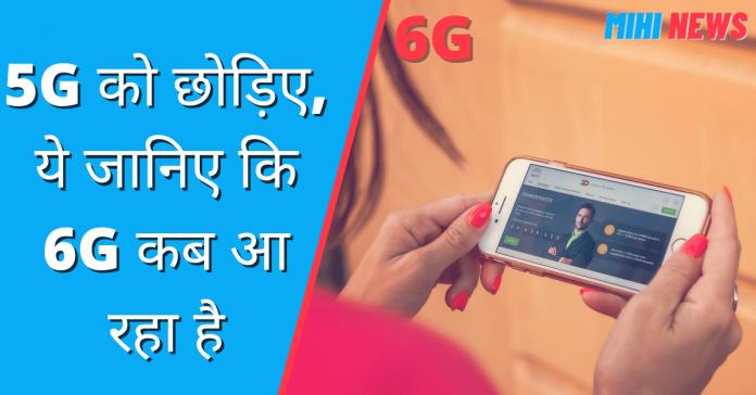 5G को छोड़िए, ये जानिए कि 6G कब आ रहा है