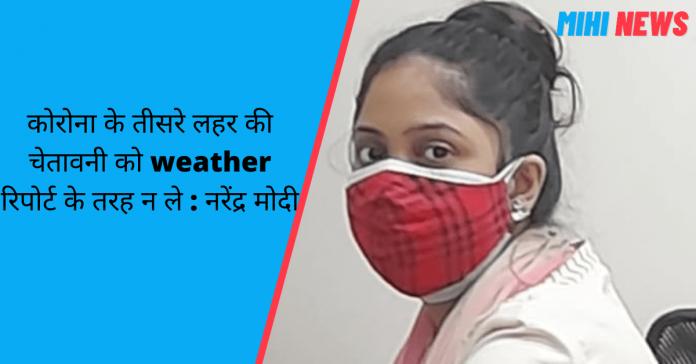 कोरोना के तीसरे लहर की चेतावनी को weather रिपोर्ट के तरह न ले : नरेंद्र मोदी