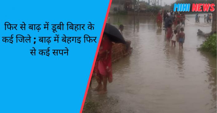 फिर से बाढ़ में डूबी बिहार के कई जिले ; बाढ़ में बेहगइ फिर से कई सपने