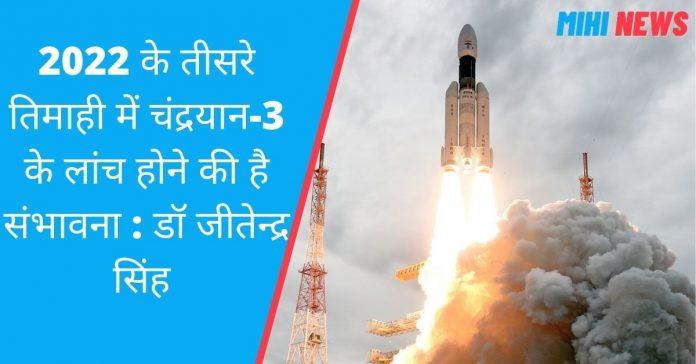 2022 के तीसरे तिमाही में चंद्रयान-3 के लांच होने की है संभावना : डॉ जीतेन्द्र सिंह