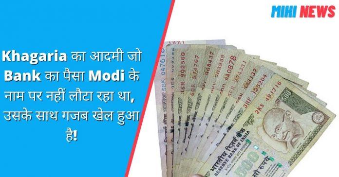 Khagaria का आदमी जो Bank का पैसा Modi के नाम पर नहीं लौटा रहा था, उसके साथ गजब खेल हुआ है!